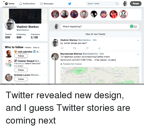 Fac, Twitter, and Guess: O Home  Notifications  M Messages  Search Twitter  a Tweet  What's happening?  Vladimir Starkov  aiamstarkov  View 34 new Tweets  Tweets  Following  Followers  2,128  25K  849  Vladimir Starkov  @iamstarkov. 18m  so, twitter stories are next?  Who to follow  Refresh View all  matt zabriskie  BHympeHHssa Dee4Ka @lambdadmitry 20m  Follow  TyT penc6yK pyraoT 3a ncTepv14HbliM safety check  techcrunch.com/2017/06/14/fac  M6bl cka3an, no Aery  E. Caspian Seagu  @ca...  Followed by  Valentin Semirulnik  Translate from Russian  and others  Follow  Andreas Larsen  @larsen... x  PADDINGTON  Follow  NOTTING  BAYSWATER Twitter revealed new design, and I guess Twitter stories are coming next