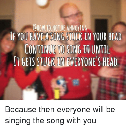 O HOW TO NOT BE ANNOYING F YOU HAVE a SONG STUCK IN YOUR HEAD CONTINUE SING  WUNTIL IT GETS TUCKIMMERYONE'S HEAD Because Then Everyone Will Be Singing  the Song With You |