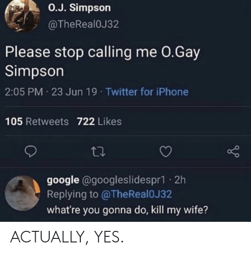 Google, Iphone, and Twitter: O.J. Simpson  @TheRealOJ32  Please stop calling me 0.Gay  Simpson  2:05 PM 23 Jun 19 Twitter for iPhone  105 Retweets 722 Likes  google @googleslidespr1. 2h  Replying to @TheReal0J32  what're you gonna do, kill my wife? ACTUALLY, YES.