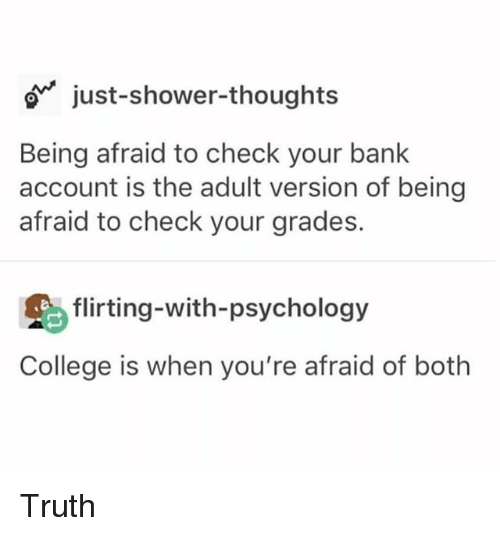College, Funny, and Shower: o just-shower-thoughts  Being afraid to check your bank  account is the adult version of being  afraid to check your grades.  flirting-with-psychology  College is when you're afraid of both Truth
