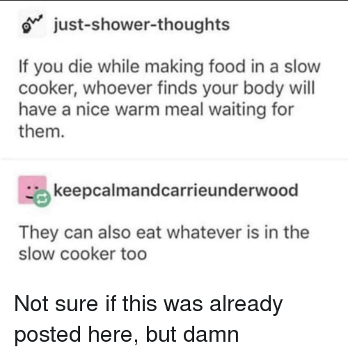 Food, Shower, and Shower Thoughts: o just-shower-thoughts  If you die while making food in a slow  cooker, whoever finds your body will  have a nice warm meal waiting for  them.  keepcalmandcarrieunderwood  They can also eat whatever is in the  slow cooker too Not sure if this was already posted here, but damn