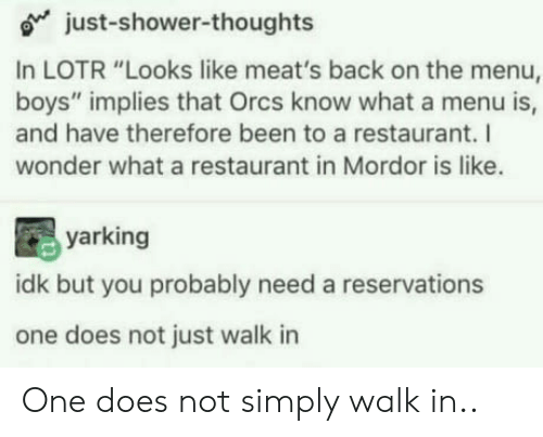 """Shower, Shower Thoughts, and Restaurant: o just-shower-thoughts  In LOTR """"Looks like meat's back on the menu,  boys"""" implies that Orcs know what a menu is,  and have therefore been to a restaurant. I  wonder what a restaurant in Mordor is like.  yarking  idk but you probably need a reservations  one does not just walk in One does not simply walk in.."""