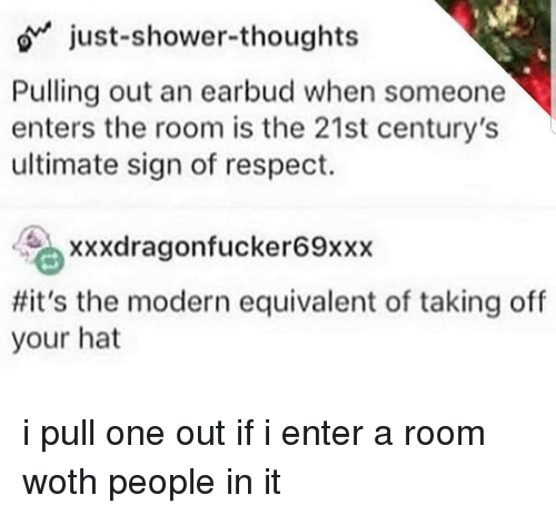 Respect, Shower, and Shower Thoughts: o just-shower-thoughts  Pulling out an earbud when someone  enters the room is the 21st century's  ultimate sign of respect.  xxxdragonfucker69xxx  #it's the modern equivalent of taking off  your hat i pull one out if i enter a room woth people in it