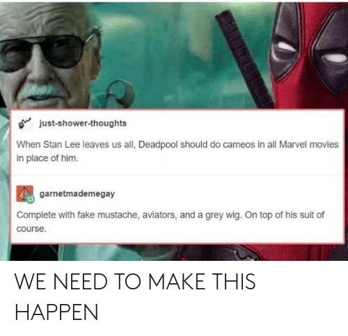 Fake, Movies, and Shower: o just-shower-thoughts  When Stan Lee leaves us all, Deadpool should do cameos in all Marvel movies  in place of him.  2  garnetmademegay  Complete with fake mustache, aviators, and a grey wig. On top of his suit of  course. WE NEED TO MAKE THIS HAPPEN