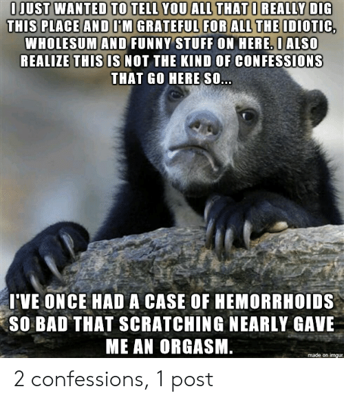 Bad, Funny, and Imgur: O JUST WANTED TO TELL YOU ALL THAT O REALLY DIG  THIS PLACE AND OM GRATEFUL FOR ALL THE IDIOTIC,  WHOLESUM AND FUNNY STUFF ON HERE. OALSO  REALIZE THIS IS NOT THE KIND OF CONFESSIONS  THAT GO HERE SO...  I'VE ONCE HAD A CASE OF HEMORRHOIDS  SO BAD THAT SCRATCHING NEARLY GAVE  ME AN ORGASM.  made on imgur 2 confessions, 1 post