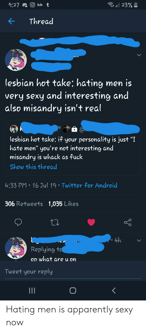"""Android, Apparently, and Sexy: O kık t  r23%  9:27  Thread  lesbian hot take: hating  very sexy and interesting and  also misandry isn't real  lesbian hot take: if your personality is just """"I  hate men"""" you're not interesting and  misandry is whack as fuck  Show this thread  4:33 PM 16 Jul 19 Twitter for Android  306 Retweets 1,035 Likes  4h  Replying to  OD what are u on  Tweet your reply  II  O Hating men is apparently sexy now"""