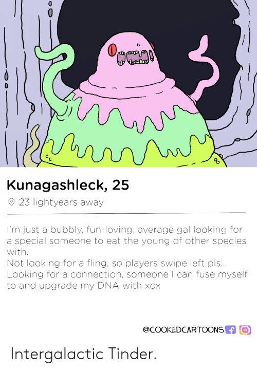 Tinder, Dna, and Fun: o%  Kunagashleck, 25  23 lightyears away  I'm just a bubbly, fun-loving, average gal looking for  a special someone to eat the young of other species  with.  Not looking for a fling, so players swipe left pls..  Looking for a connection, someone l can fuse myself  to and upgrade my DNA with xox  @COOKEDCARTOONS O Intergalactic Tinder.