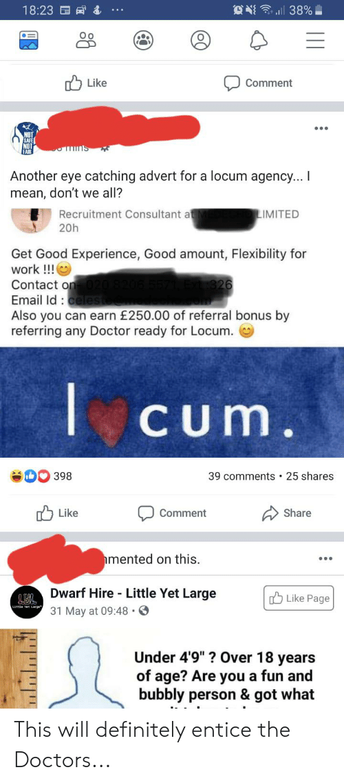 """Cum, Definitely, and Doctor: O l 38%  18:23  Like  Comment  sume  Another eye catching advert for a locum agency... I  mean, don't we all?  Recruitment Consultant at  IMITED  20h  Get Good Experience, Good amount, Flexibility for  work!!!  Contact on 020  Email Id:celeste  326  Also you can earn £250.00 of referral bonus by  referring any Doctor ready for Locum.  Cum.  398  25 shares  39 comments  Like  Share  Comment  mented on this  Dwarf Hire Little Yet Large  Like Page  ไก้ข  31 May at 09:48  Under 4'9""""? Over 18 years  of age? Are you a fun and  bubbly person & got what This will definitely entice the Doctors..."""