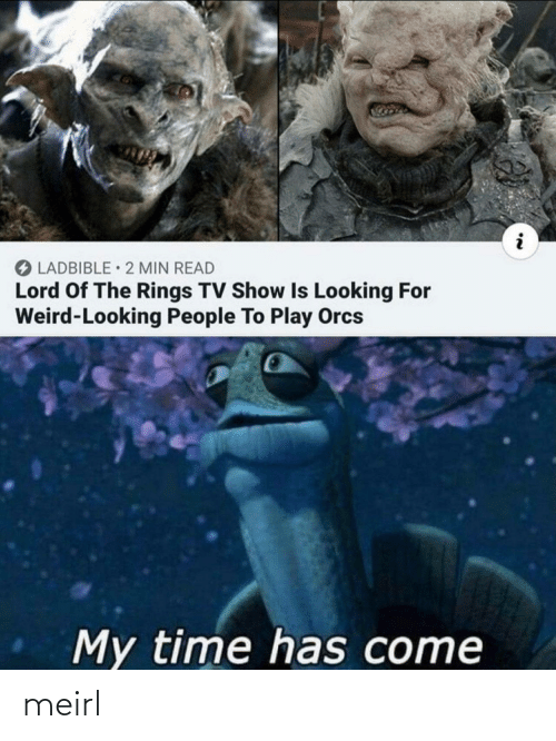 Weird, Lord of the Rings, and Time: O LADBIBLE • 2 MIN READ  Lord Of The Rings TV Show Is Looking For  Weird-Looking People To Play Orcs  My time has come meirl