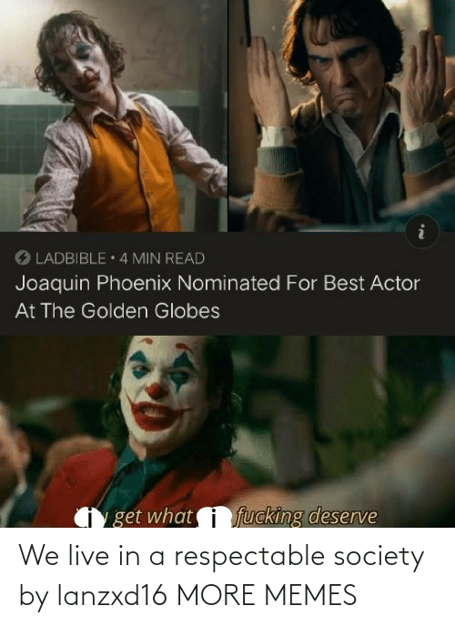Dank, Golden Globes, and Memes: O LADBIBLE 4 MIN READ  Joaquin Phoenix Nominated For Best Actor  At The Golden Globes  fucking deserve  get what We live in a respectable society by lanzxd16 MORE MEMES