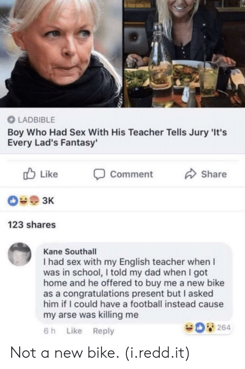 Dad, Football, and School: O LADBIBLE  Boy Who Had Sex With His Teacher Tells Jury 'It's  Every Lad's Fantasy'  b Like Comment  Share  123 shares  Kane Southall  I had sex with my English teacher when I  was in school, I told my dad when I got  home and he offered to buy me a new bike  as a congratulations present but I asked  him if I could have a football instead cause  my arse was killing me  6 h Like Reply  264 Not a new bike. (i.redd.it)