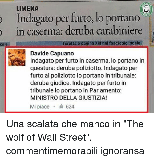 "Memes, The Wolf of Wall Street, and The Wolf of Wall Street: o LIMENA  Indagato per furto, lo portano  in caserma: deruba carabiniere  Turetta a pagina XIII nel fascicolo locale  Davide Capuano  Indagato per furto in caserma, lo portano in  questura: deruba poliziotto. Indagato per  furto al poliziotto lo portano in tribunale:  deruba giudice. Indagato per furto in  tribunale lo portano in Parlamento:  MINISTRO DELLA GIUSTIZIA!  Mi piace  624 Una scalata che manco in ""The wolf of Wall Street"". commentimemorabili ignoransa"