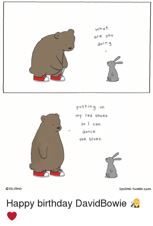 Dancing, Memes, and Shoes: O liz climo  what  are  you  doing  putting on  my red shoes  So I  can  dance.  the blues.  lizclimo. tumblr com Happy birthday DavidBowie 👩‍🎤❤
