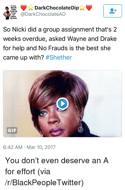 Blackpeopletwitter, Drake, and Gif: O Lord  Bless My  Hustle  Double My  DarkChocolateDip  DarkChocolateAO  Stress  So Nicki did a group assignment that's 2  weeks overdue, asked Wayne and Drake  for help and No Frauds is the best she  came up with? #Shether  GIF  6:42 AM Mar 10, 2017 <p>You don&rsquo;t even deserve an A for effort (via /r/BlackPeopleTwitter)</p>