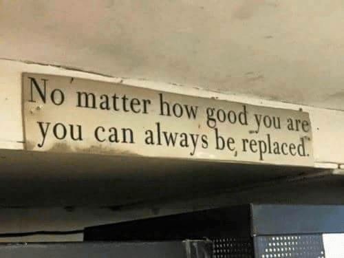 Good, How, and Can: o matter how good you are  you can always be, replaced