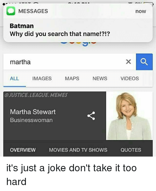Batman, Memes, and Movies: O MESSAGES  nOW  Batman  Why did you search that name!?!?  martha  ALL  IMAGES  MAPS  NEWS  VIDEOS  @JUSTICE LEAGUE, MEMES  Martha Stewart  Businesswoman  OVERVIEW  MOVIES AND TV SHOWS  QUOTES it's just a joke don't take it too hard