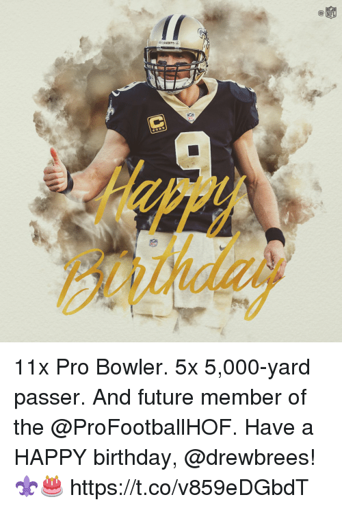 Birthday, Future, and Memes: O NFL  SAINTS 11x Pro Bowler.  5x 5,000-yard passer. And future member of the @ProFootballHOF.  Have a HAPPY birthday, @drewbrees! ⚜🎂 https://t.co/v859eDGbdT