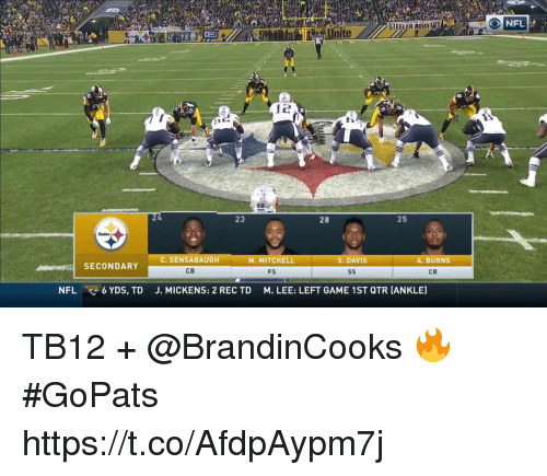 Memes, Nfl, and Game: O NFL  STEELER ADINTY  tueaUnite  23  28  25  C. SENSABAUGH  CB  M. MITCHELL  S. DAVIS  A. BURNS  ts SECONDARY  FS  CB  NFL  6 YDS, TD  J. MICKENS: 2 REC TD  M. LEE: LEFT GAME 1ST QTR [ANKLE) TB12 + @BrandinCooks 🔥 #GoPats https://t.co/AfdpAypm7j