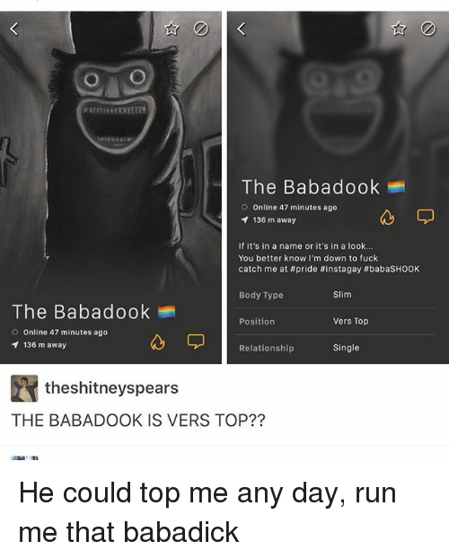 Ironic, Run, and Body Type: O O  The Babadook  O Online 47 minutes ago  136 m away  If it's in a name or it's in a look...  You better know I'm down to fuck  catch me at #pride #instagay #babasHOOK  Body Type  Slim  The Babadook  Position  Vers Top  O Online 47 minutes ago  136 m away  Single  Relationship  theshitneyspears  THE BABADOOK IS VERS TOP?? He could top me any day, run me that babadick