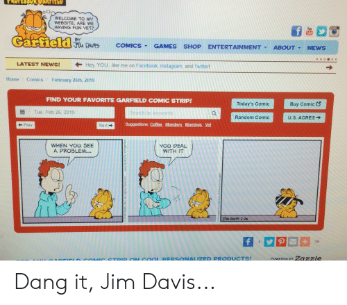 Facebook, Instagram, and Mondays: o O  WELCOME TO MY  WEBSITE. ARE NE  HAVING FUN YET?  You  Tube  BY  !MA DAVYS COMICS, GAMES SHOP ENTERTAINMENT▼ ABOUT. NEWS  LATEST NEWS!  ← Hey, YOU  like me on Facebook. Instagram, and Twitter!  Home Comics February 26th, 2019  FIND YOUR FAVORITE GARFIELD COMIC STRIP!  Today's Comic  Buy Comic  Tue, Feb 26, 2019  Search by keywords  Q.  Random Comic  U.S. ACRES →  NxtSuggestions: Coffe Mondays. Mornings. Vet  Prev  Next →  WHEN YOU SEE  A PROBLEM...  YOU DEAL  WITH IT  2  JIM DAV15 2-26  4  19  FIF  coIG STOID ON COOL PERSONALIZED PRODUCTS!  POwERED BY Zazzle Dang it, Jim Davis...