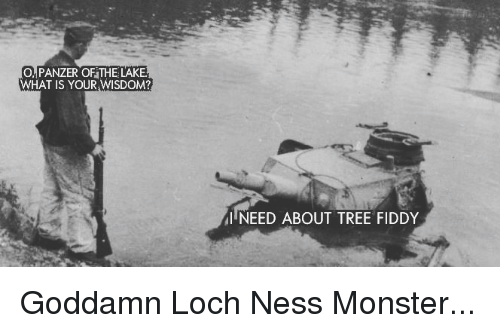 Loch Ness Monster, Monster, and Tree: O, PANZER OF THE LAKE  WHAT IS YOUR WISDOM?  I NEED ABOUT TREE FIDDY