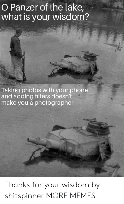 Dank, Memes, and Phone: O Panzer of the lake,  what is your wisdom?  Taking photos with your phone  and adding filters doesn't  make you a photographer Thanks for your wisdom by shitspinner MORE MEMES