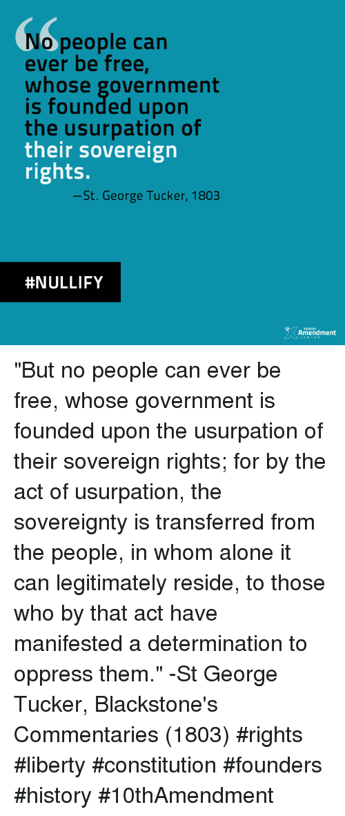 """Memes, Constitution, and Free: o people can  ever be free,  whose government  founded upon  the usurpation of  their sovereign  rights.  -St. George Tucker, 1803  HNULLIFY  Amendment """"But no people can ever be free, whose government is founded upon the usurpation of their sovereign rights; for by the act of usurpation, the sovereignty is transferred from the people, in whom alone it can legitimately reside, to those who by that act have manifested a determination to oppress them."""" -St George Tucker, Blackstone's Commentaries (1803)  #rights #liberty #constitution #founders #history #10thAmendment"""