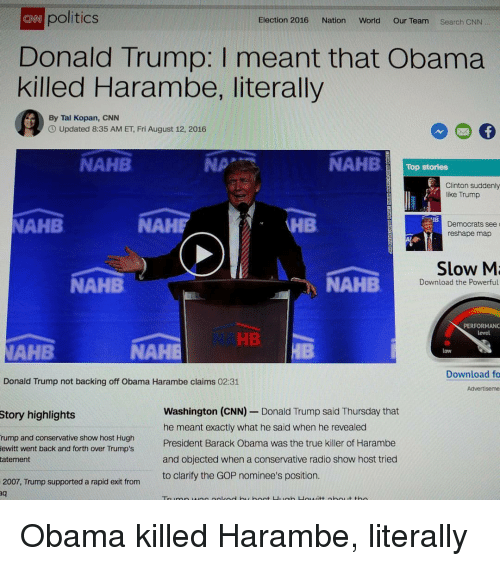 cnn.com, Donald Trump, and Obama: o politics  Donald Trump: I meant that Obama  killed Harambe, literally  CNN  Election 2016 Nation World Our Team Search CNN  ialinen  By Tal Kopan, CNN  Updated 8:35 AM ET, Fri August 12, 2016  NAHB  NA  NAHBTop stories  Clinton suddenly  like Trump  IB  NAHB  NAHF  HB  Democrats see  reshape map  Slow M  NAHB  NAMB  Download the Powerful  PERFORMANC  level  HB  AHB  NAHE  Low  Download fo  Donald Trump not backing off Obama Harambe claims 02:31  Washington (CNN) - Donald Trump said Thursday that  he meant exactly what he said when he revealed  President Barack Obama was the true killer of Harambe  and objected when a conservative radio show host tried  to clarify the GOP nominee's position.  Story highlights  rump and conservative show host Hugh  ewitt went back and forth over Trump's  tatenent  2007, Trump supported a rapid exit from <p>Obama killed Harambe, literally</p>