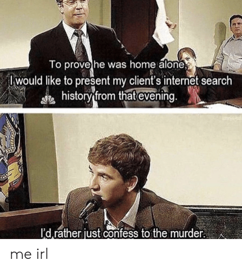 Being Alone, Home Alone, and Internet: o provehe was home alone  Iwould like to present my client's internet search  history from that evening  I'd rather just confess to the murder me irl