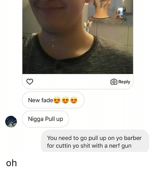 Barber, Memes, and Shit: O Reply  New fade  Nigga Pull up  You need to go pull up on yo barber  for cuttin yo shit with a nerf gun oh