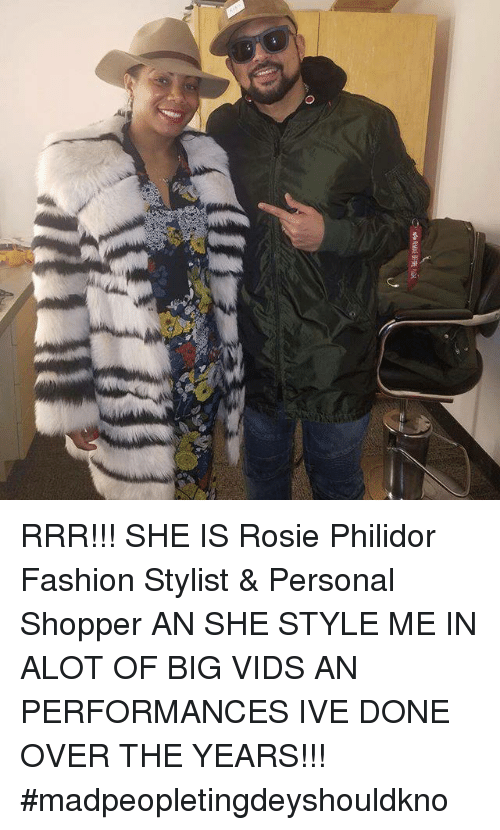 Memes, 🤖, and Big: O RRR!!! SHE IS Rosie Philidor Fashion Stylist & Personal Shopper AN SHE STYLE ME IN ALOT OF BIG VIDS AN PERFORMANCES IVE DONE OVER THE YEARS!!! #madpeopletingdeyshouldkno