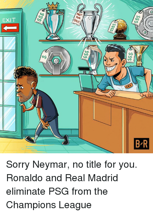 Neymar, Real Madrid, and Sorry: (o  SALE  EXIT Sorry Neymar, no title for you.  Ronaldo and Real Madrid eliminate PSG from the Champions League