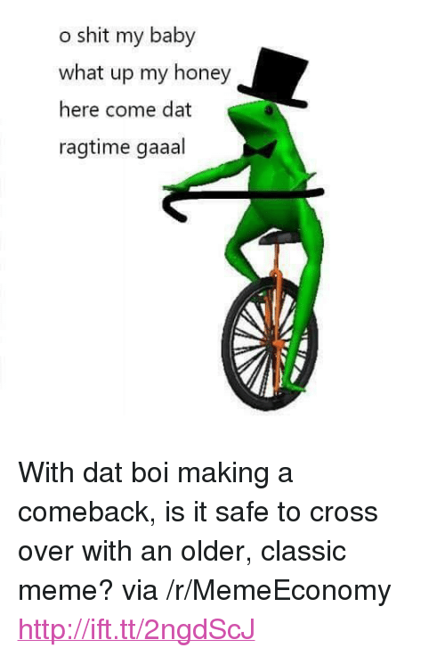"""Meme, Shit, and Cross: o shit my baby  what up my honey  here come dat  ragtime gaaal <p>With dat boi making a comeback, is it safe to cross over with an older, classic meme? via /r/MemeEconomy <a href=""""http://ift.tt/2ngdScJ"""">http://ift.tt/2ngdScJ</a></p>"""