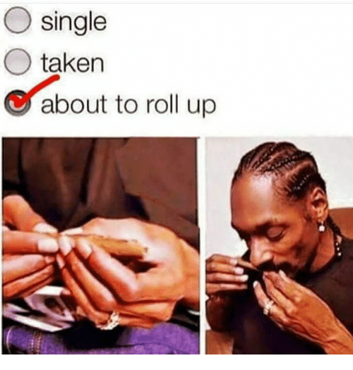 Memes, Taken, and Singles: O single  taken  C about to roll up
