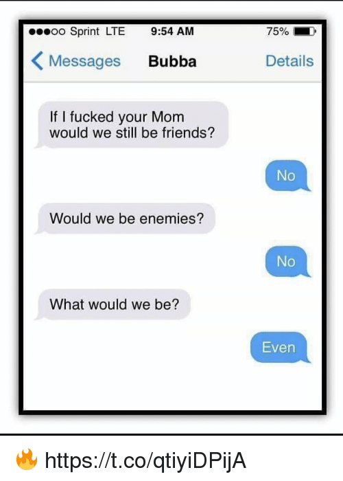 Bubba, Friends, and Memes: o Sprint LTE 9:54 AM  75%  Messages Bubba  Details  If I fucked your Mom  would we still be friends?  No  Would we be enemies?  No  What would we be?  Even 🔥 https://t.co/qtiyiDPijA