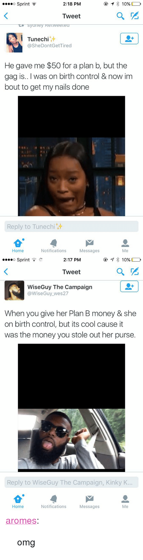 """Money, Omg, and Plan B: o SprintT  2:18 PM  10%  Tweet  Tunechi  @SheDontGetTired  He gave me $50 for a plan b, but the  gag is.. I was on birth control & now im  bout to get my nails done  Reply to Tunechi  Home  Notifications  Messages  Me   »oo  o Sprint .  2:17 PM  Tweet  WiseGuy The Campaign  @WiseGuy_wes27  When you give her Plan B money & she  on birth control, but its cool cause it  was the money you stole out her purse.  Reply to WiseGuy The Campaign, Kinky K  Home  Notifications  Messages  Me <p><a class=""""tumblr_blog"""" href=""""http://aromes.tumblr.com/post/148221521838"""">aromes</a>:</p> <blockquote> <p>omg</p> </blockquote>"""