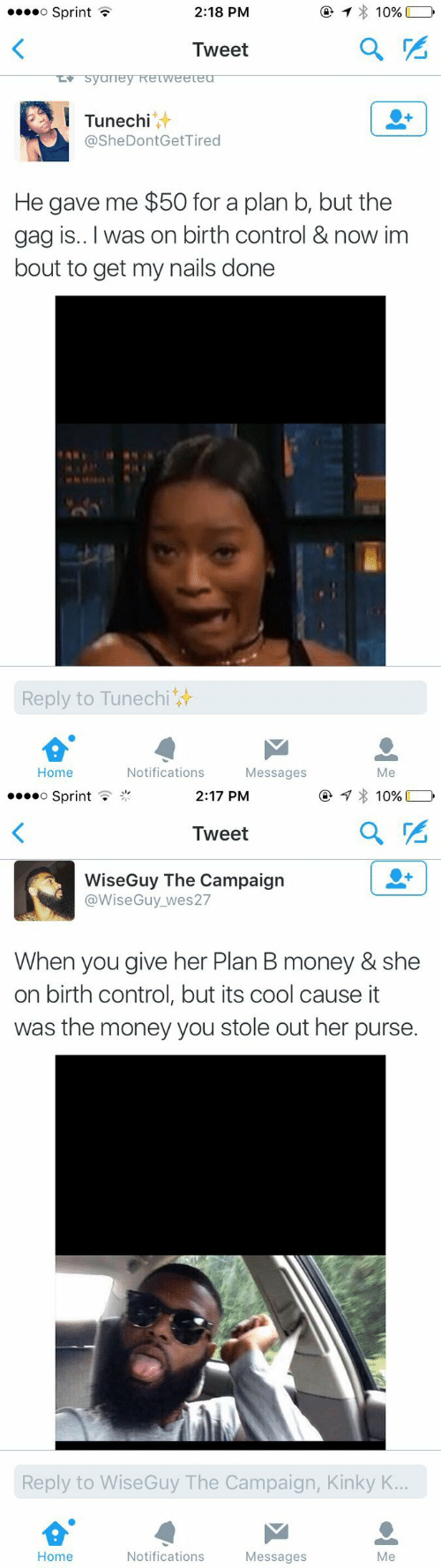 Money, Plan B, and Control: o SprintT  2:18 PM  10%  Tweet  Tunechi  @SheDontGetTired  He gave me $50 for a plan b, but the  gag is.. I was on birth control & now im  bout to get my nails done  Reply to Tunechi  Home  Notifications  Messages  Me   »oo  o Sprint .  2:17 PM  Tweet  WiseGuy The Campaign  @WiseGuy_wes27  When you give her Plan B money & she  on birth control, but its cool cause it  was the money you stole out her purse.  Reply to WiseGuy The Campaign, Kinky K  Home  Notifications  Messages  Me