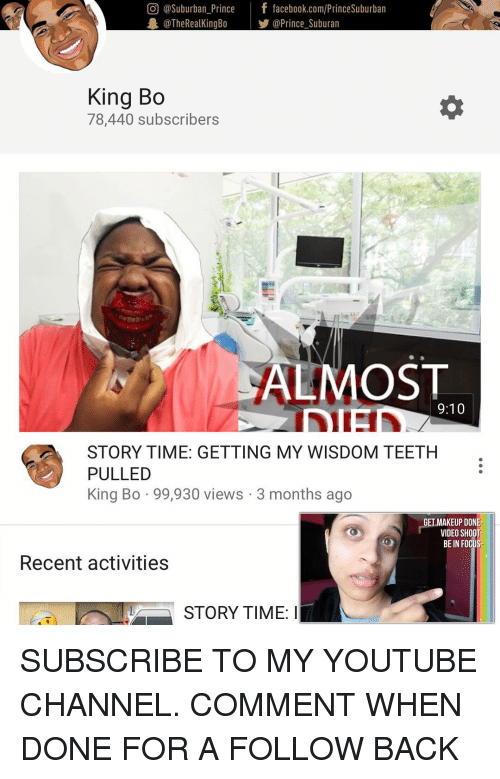 Facebook, Makeup, and Memes: O @Suburban Prince  f facebook.com/PrinceSuburban  The RealKingBo  @Prince Suburan  King Bo  78,440 subscribers  ALMOST  9:10  STORY TIME: GETTING MY WISDOM TEETH  PULLED  King Bo 99,930 views 3 months ago  GET MAKEUP DONE-  VIDEO SHOOT  BE IN FO  Recent activities  LY STORY TIME SUBSCRIBE TO MY YOUTUBE CHANNEL. COMMENT WHEN DONE FOR A FOLLOW BACK