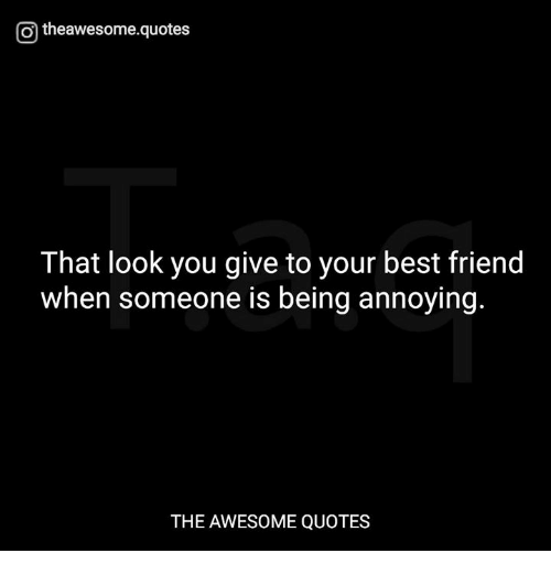 Funniest Quotes About Being Annoying: O Theawesomequotes That Look You Give To Your Best Friend