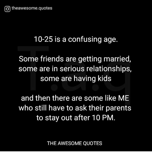 O Theawesomequotes 10 25 Is A Confusing Age Some Friends Are Getting