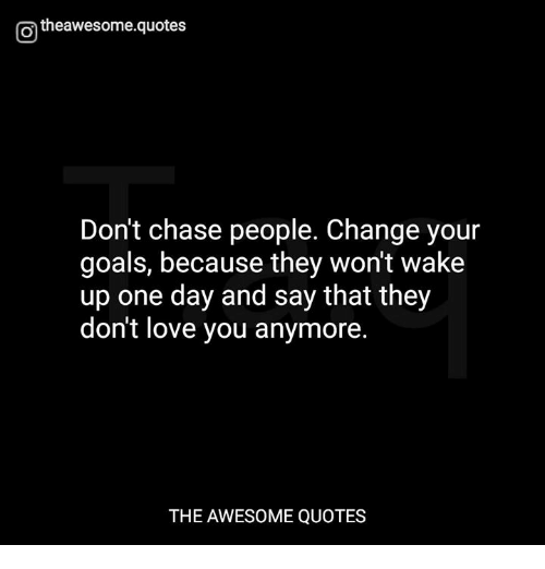 O Theawesomequotes Dont Chase People Change Your Goals Because They