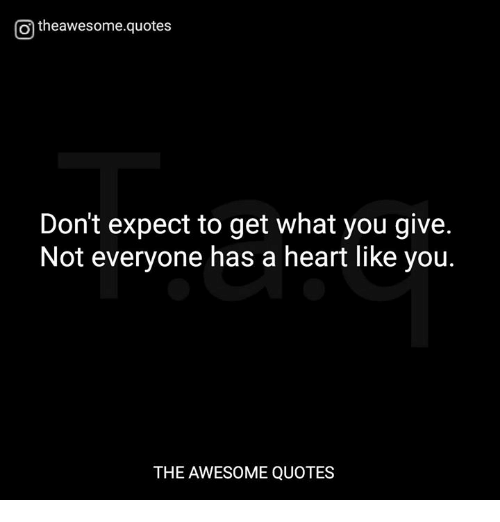 O Theawesomequotes Dont Expect To Get What You Give Not Everyone