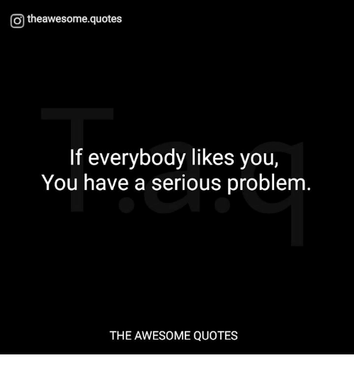 Serious Quotes O Theawesomequotes if Everybody Likes You You Have a Serious  Serious Quotes