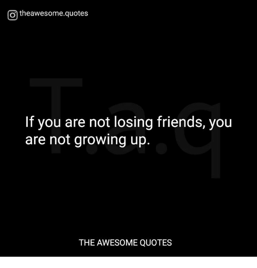 O Theawesomequotes If You Are Not Losing Friends You Are Not Growing