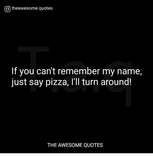 Pizza Quotes | O Theawesomequotes If You Can T Remember My Name Just Say Pizza I Ll