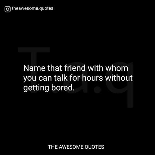 O Theawesomequotes Name That Friend With Whom You Can Talk For Hours