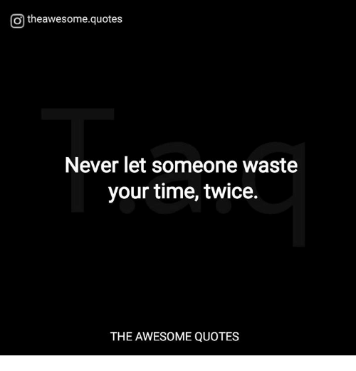 O Theawesomequotes Never Let Someone Waste Your Time Twice