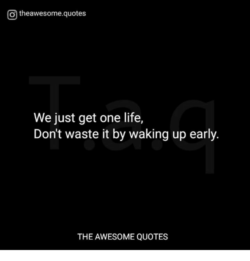 O Theawesomequotes We Just Get One Life Dont Waste It By Waking Up