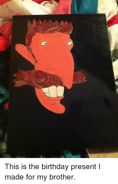 Birthday Nigel Thornberry And Brother O This Is The Present I Made