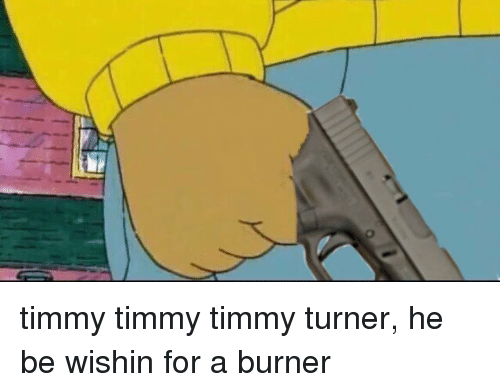 O Timmy Timmy Timmy Turner He Be Wishin For A Burner Funny Meme On